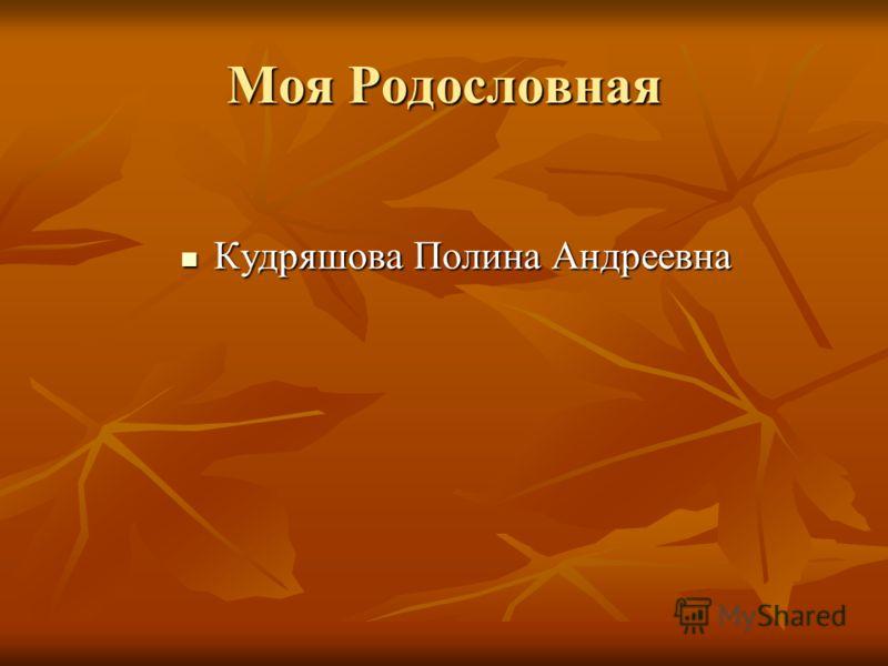 Моя Родословная Кудряшова Полина Андреевна Кудряшова Полина Андреевна