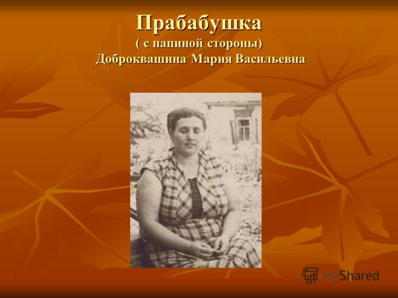 Прабабушка ( с папиной стороны) Доброквашина Мария Васильевна