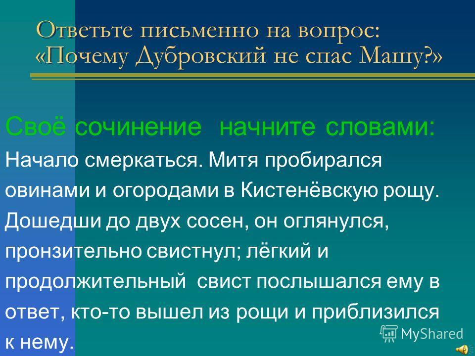 Ответьте письменно на вопрос: «Почему Дубровский не спас Машу?» Своё сочинение начните словами: Начало смеркаться. Митя пробирался овинами и огородами в Кистенёвскую рощу. Дошедши до двух сосен, он оглянулся, пронзительно свистнул; лёгкий и продолжит