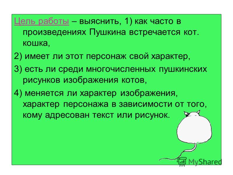 Цель работы – выяснить, 1) как часто в произведениях Пушкина встречается кот. кошка, 2) имеет ли этот персонаж свой характер, 3) есть ли среди многочисленных пушкинских рисунков изображения котов, 4) меняется ли характер изображения, характер персона