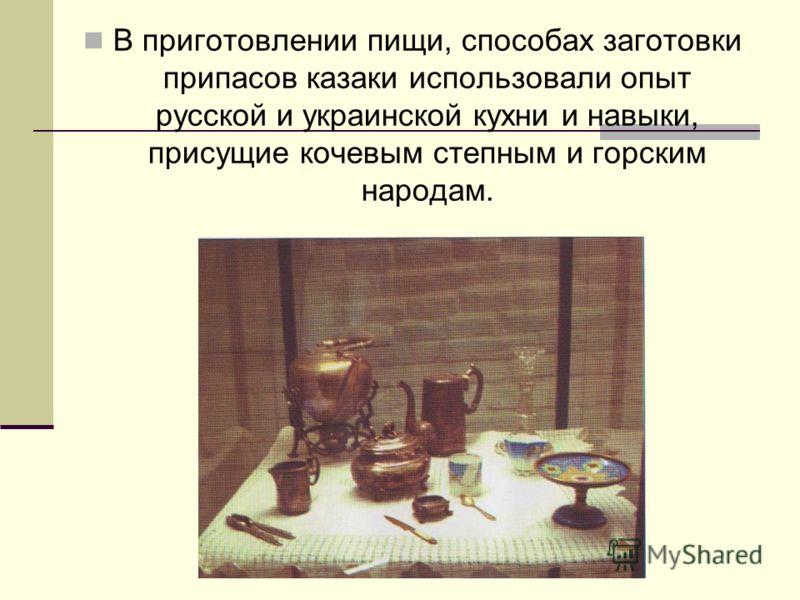 В приготовлении пищи, способах заготовки припасов казаки использовали опыт русской и украинской кухни и навыки, присущие кочевым степным и горским народам.