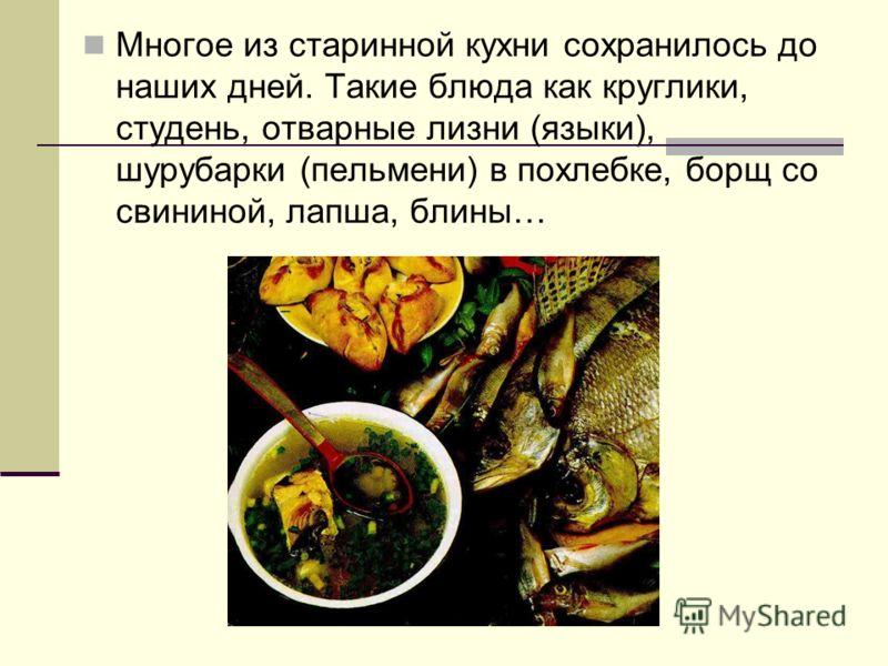 Многое из старинной кухни сохранилось до наших дней. Такие блюда как круглики, студень, отварные лизни (языки), шурубарки (пельмени) в похлебке, борщ со свининой, лапша, блины…