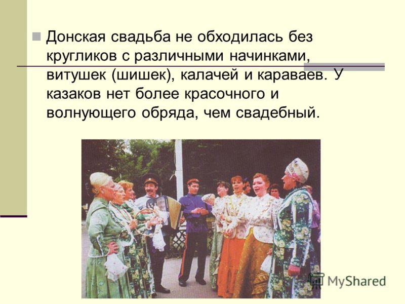 Донская свадьба не обходилась без кругликов с различными начинками, витушек (шишек), калачей и караваев. У казаков нет более красочного и волнующего обряда, чем свадебный.