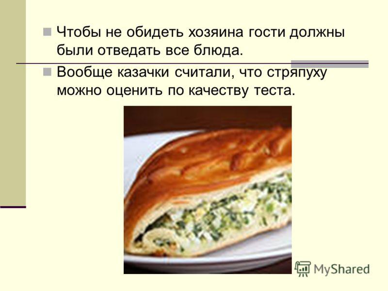 Чтобы не обидеть хозяина гости должны были отведать все блюда. Вообще казачки считали, что стряпуху можно оценить по качеству теста.