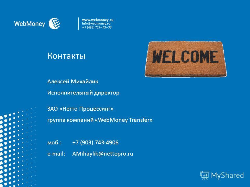 Контакты Алексей Михайлик Исполнительный директор ЗАО «Нетто Процессинг» группа компаний «WebMoney Transfer» моб.:+7 (903) 743-4906 e-mail:AMihaylik@nettopro.ru