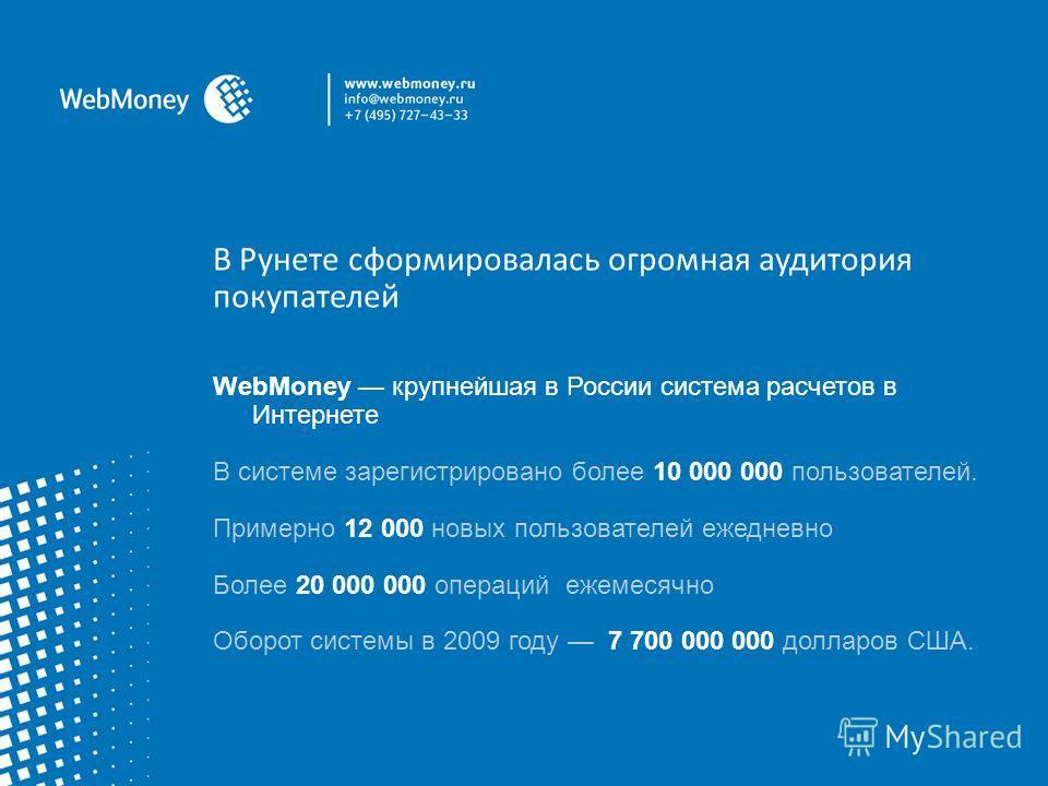 В Рунете сформировалась огромная аудитория покупателей WebMoney крупнейшая в России система расчетов в Интернете В системе зарегистрировано более 10 000 000 пользователей. Примерно 12 000 новых пользователей ежедневно Более 20 000 000 операций ежемес