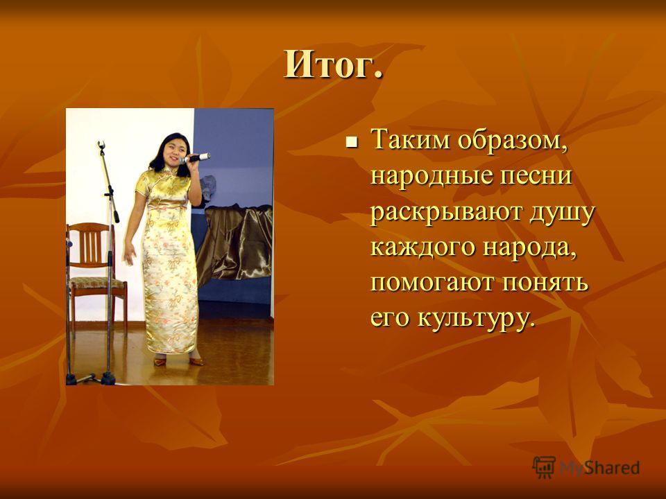 Итог. Таким образом, народные песни раскрывают душу каждого народа, помогают понять его культуру. Таким образом, народные песни раскрывают душу каждого народа, помогают понять его культуру.