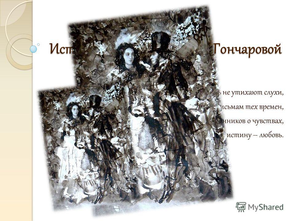 История любви Пушкина и Гончаровой И по сей день не утихают слухи, Мы строим домыслы по письмам тех времен, Рассказам современников о чувствах, О муках, не зная сами истину – любовь.