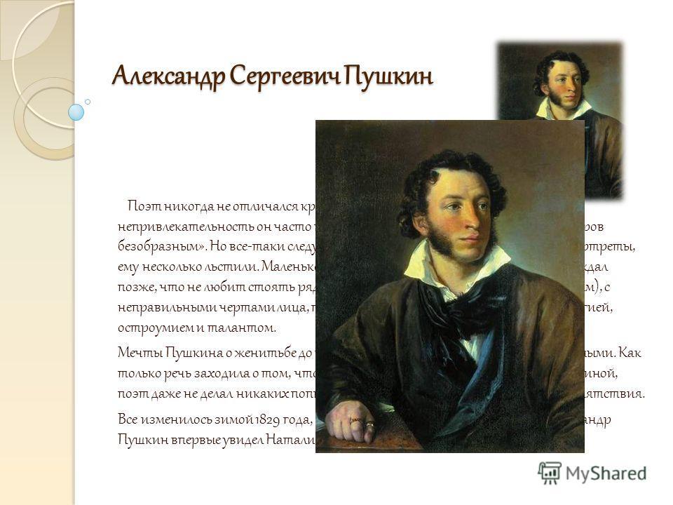 Александр Сергеевич Пушкин Александр Сергеевич Пушкин иииииии Поэт никогда не отличался красотой. Конечно, свою физическую непривлекательность он часто преувеличивал, называя себя «потомком негров безобразным». Но все-таки следует признать, что худож
