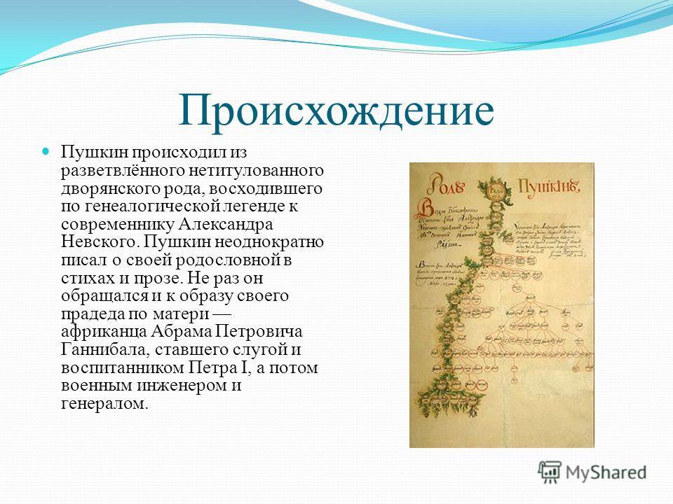 Происхождение Пушкин происходил из разветвлённого нетитулованного дворянского рода, восходившего по генеалогической легенде к современнику Александра Невского. Пушкин неоднократно писал о своей родословной в стихах и прозе. Не раз он обращался и к об