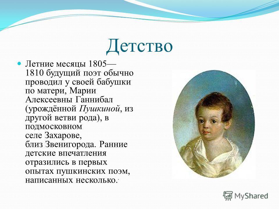Детство Летние месяцы 1805 1810 будущий поэт обычно проводил у своей бабушки по матери, Марии Алексеевны Ганнибал (урождённой Пушкиной, из другой ветви рода), в подмосковном селе Захарове, близ Звенигорода. Ранние детские впечатления отразились в пер