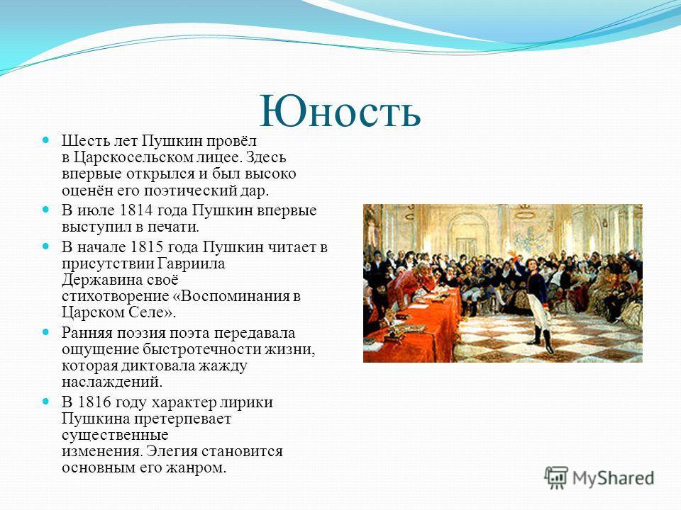 Юность Шесть лет Пушкин провёл в Царскосельском лицее. Здесь впервые открылся и был высоко оценён его поэтический дар. В июле 1814 года Пушкин впервые выступил в печати. В начале 1815 года Пушкин читает в присутствии Гавриила Державина своё стихотвор