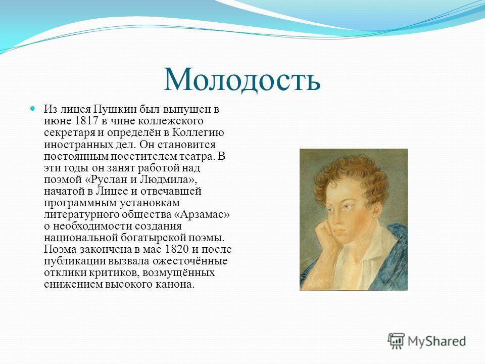 Молодость Из лицея Пушкин был выпущен в июне 1817 в чине коллежского секретаря и определён в Коллегию иностранных дел. Он становится постоянным посетителем театра. В эти годы он занят работой над поэмой «Руслан и Людмила», начатой в Лицее и отвечавше