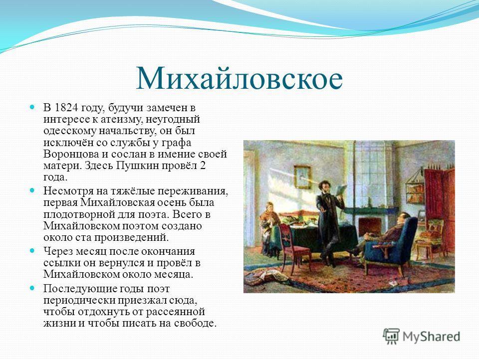 Михайловское В 1824 году, будучи замечен в интересе к атеизму, неугодный одесскому начальству, он был исключён со службы у графа Воронцова и сослан в имение своей матери. Здесь Пушкин провёл 2 года. Несмотря на тяжёлые переживания, первая Михайловска