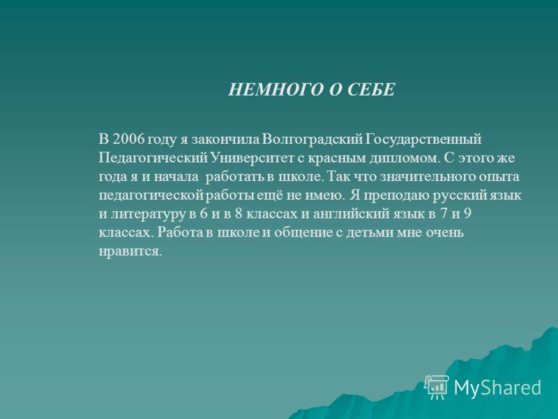 НЕМНОГО О СЕБЕ В 2006 году я закончила Волгоградский Государственный Педагогический Университет с красным дипломом. С этого же года я и начала работать в школе. Так что значительного опыта педагогической работы ещё не имею. Я преподаю русский язык и