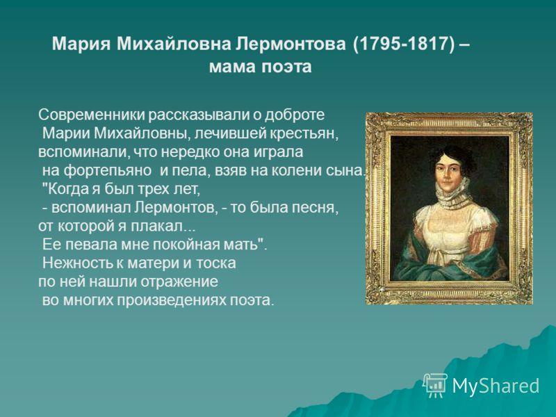 Мария Михайловна Лермонтова (1795-1817) – мама поэта Современники рассказывали о доброте Марии Михайловны, лечившей крестьян, вспоминали, что нередко она играла на фортепьяно и пела, взяв на колени сына.