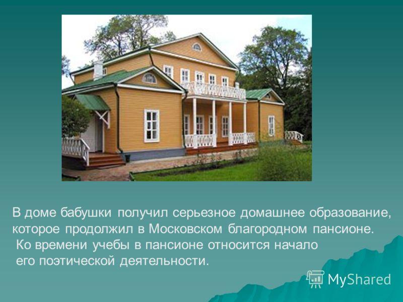 В доме бабушки получил серьезное домашнее образование, которое продолжил в Московском благородном пансионе. Ко времени учебы в пансионе относится начало его поэтической деятельности.