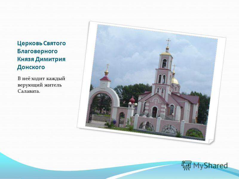 Церковь Святого Благоверного Князя Димитрия Донского В неё ходит каждый верующий житель Салавата.