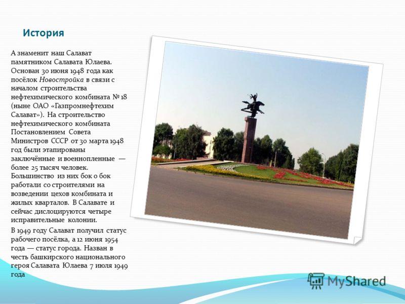 История А знаменит наш Салават памятником Салавата Юлаева. Основан 30 июня 1948 года как посёлок Новостройка в связи с началом строительства нефтехимического комбината 18 (ныне ОАО «Газпромнефтехим Салават»). На строительство нефтехимического комбина