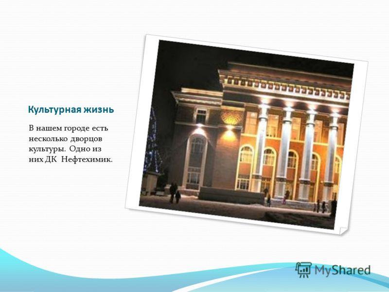 Культурная жизнь В нашем городе есть несколько дворцов культуры. Одно из них ДК Нефтехимик.