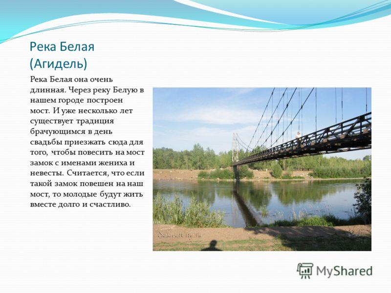 Река Белая (Агидель) Река Белая она очень длинная. Через реку Белую в нашем городе построен мост. И уже несколько лет существует традиция брачующимся в день свадьбы приезжать сюда для того, чтобы повесить на мост замок с именами жениха и невесты. Счи