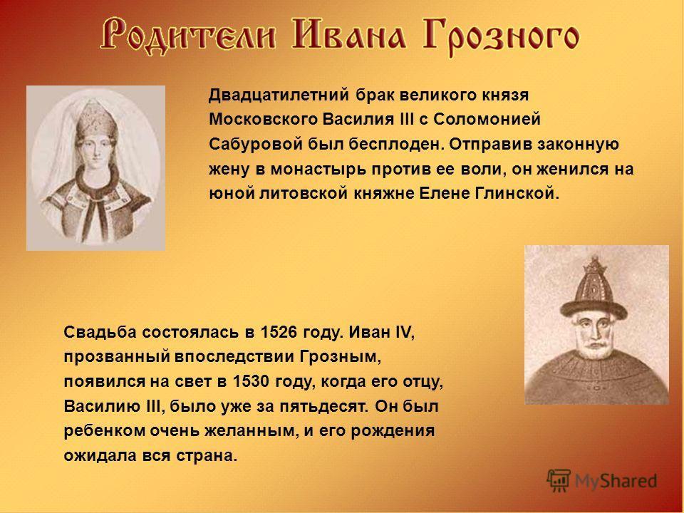 Двадцатилетний брак великого князя Московского Василия III с Соломонией Сабуровой был бесплоден. Отправив законную жену в монастырь против ее воли, он женился на юной литовской княжне Елене Глинской. Свадьба состоялась в 1526 году. Иван IV, прозванны