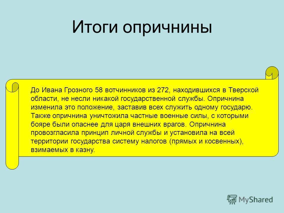 Итоги опричнины До Ивана Грозного 58 вотчинников из 272, находившихся в Тверской области, не несли никакой государственной службы. Опричнина изменила это положение, заставив всех служить одному государю. Также опричнина уничтожила частные военные сил