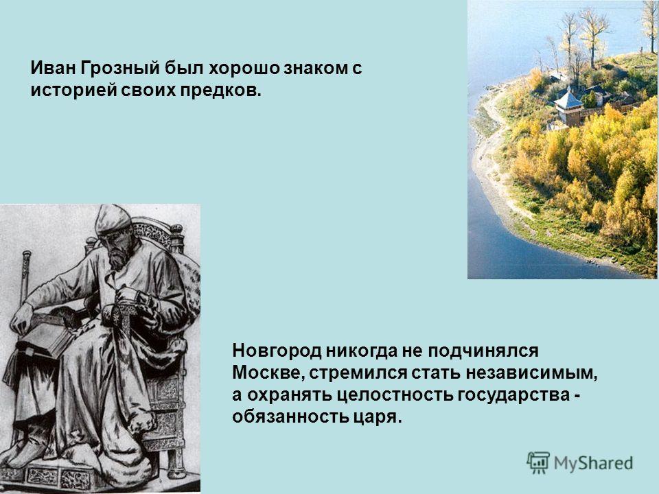 Иван Грозный был хорошо знаком с историей своих предков. Новгород никогда не подчинялся Москве, стремился стать независимым, а охранять целостность государства - обязанность царя.