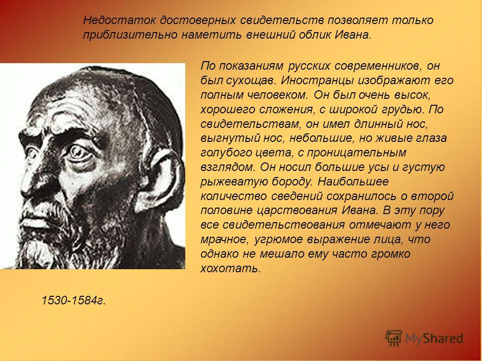 По показаниям русских современников, он был сухощав. Иностранцы изображают его полным человеком. Он был очень высок, хорошего сложения, с широкой грудью. По свидетельствам, он имел длинный нос, выгнутый нос, небольшие, но живые глаза голубого цвета,