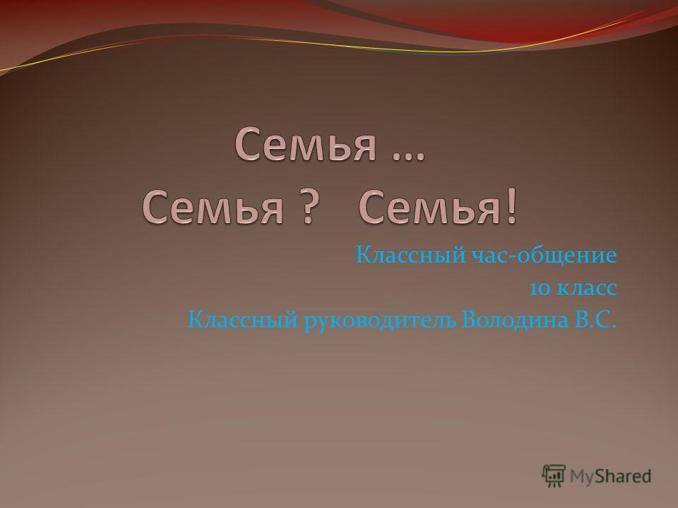 Классный час-общение 10 класс Классный руководитель Володина В.С.