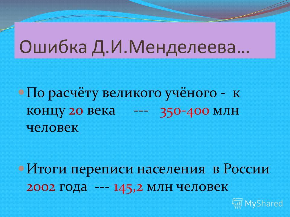Ошибка Д.И.Менделеева… По расчёту великого учёного - к концу 20 века --- 350-400 млн человек Итоги переписи населения в России 2002 года --- 145,2 млн человек