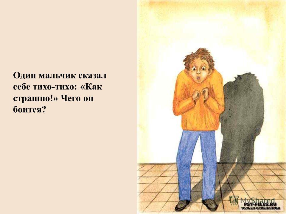 Один мальчик сказал себе тихо-тихо: «Как страшно!» Чего он боится?
