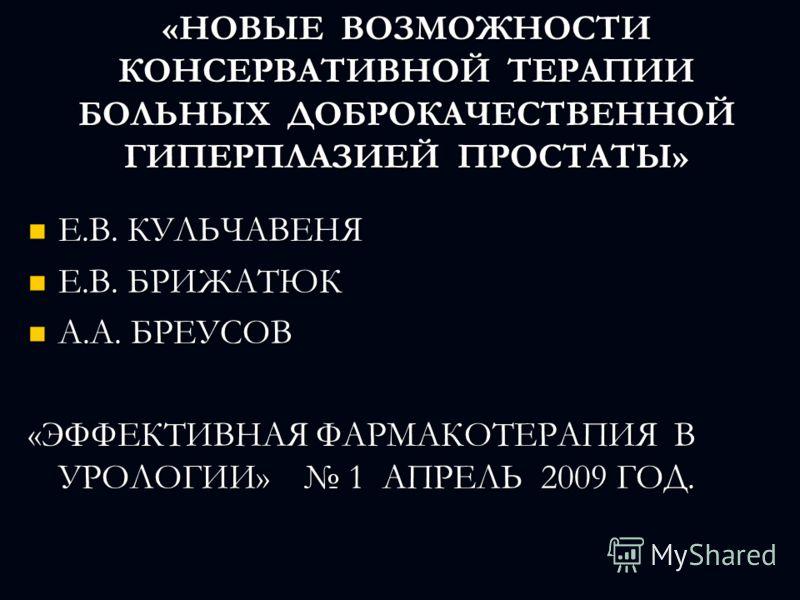 «НОВЫЕ ВОЗМОЖНОСТИ КОНСЕРВАТИВНОЙ ТЕРАПИИ БОЛЬНЫХ ДОБРОКАЧЕСТВЕННОЙ ГИПЕРПЛАЗИЕЙ ПРОСТАТЫ» Е.В. КУЛЬЧАВЕНЯ Е.В. КУЛЬЧАВЕНЯ Е.В. БРИЖАТЮК Е.В. БРИЖАТЮК А.А. БРЕУСОВ А.А. БРЕУСОВ «ЭФФЕКТИВНАЯ ФАРМАКОТЕРАПИЯ В УРОЛОГИИ» 1 АПРЕЛЬ 2009 ГОД.