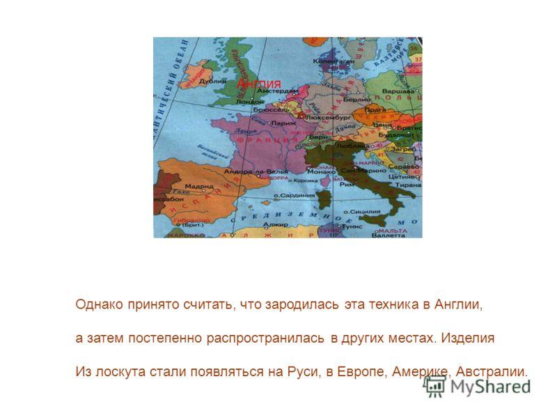 Англия Однако принято считать, что зародилась эта техника в Англии, а затем постепенно распространилась в других местах. Изделия Из лоскута стали появляться на Руси, в Европе, Америке, Австралии.