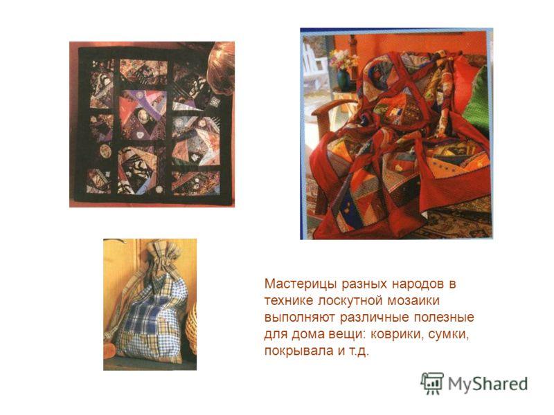 Мастерицы разных народов в технике лоскутной мозаики выполняют различные полезные для дома вещи: коврики, сумки, покрывала и т.д.