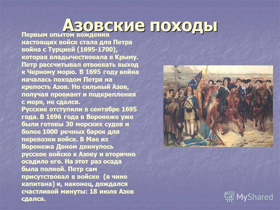 Азовские походы Первым опытом вождения настоящих войск стала для Петра война с Турцией (1695-1700), которая владычествовала в Крыму. Петр рассчитывал отвоевать выход к Черному морю. В 1695 году война началась походом Петра на крепость Азов. Но сильны