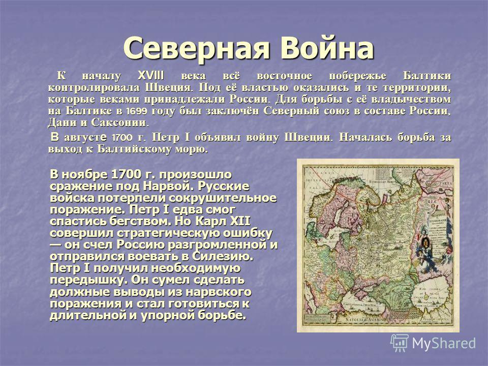 Северная Война Северная Война К началу XVIII века всё восточное побережье Балтики контролировала Швеция. Под её властью оказались и те территории, которые веками принадлежали России. Для борьбы с её владычеством на Балтике в 1699 году был заключён Се