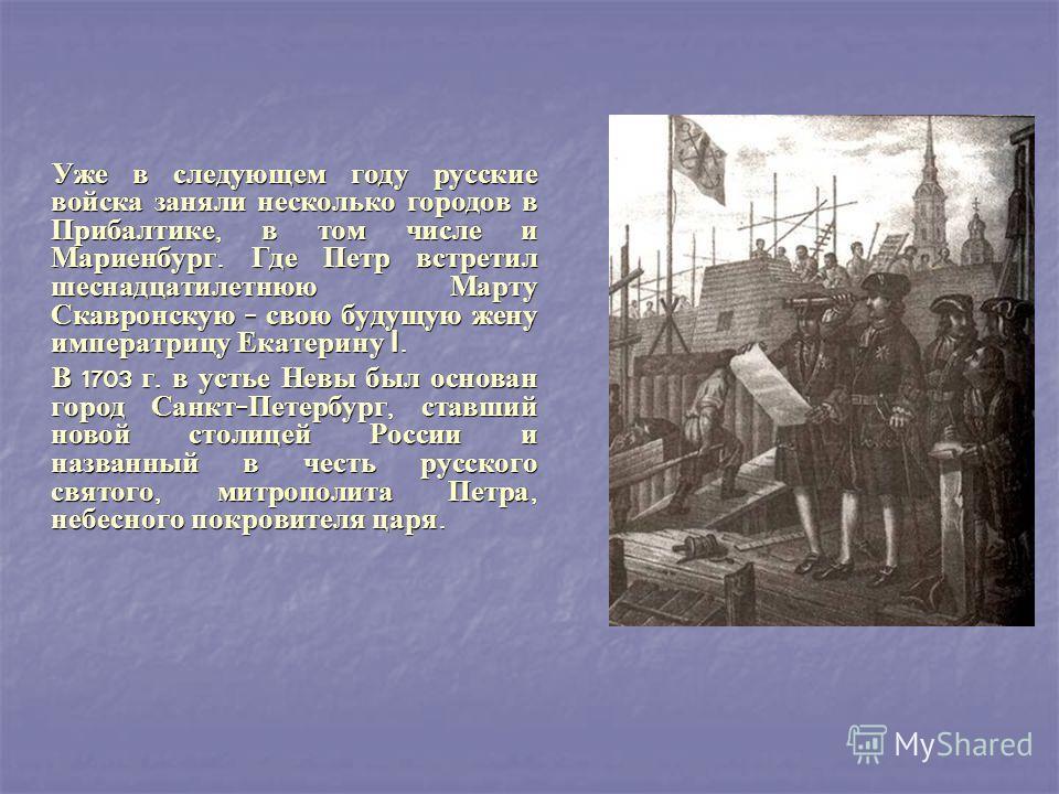Уже в следующем году русские войска заняли несколько городов в Прибалтике, в том числе и Мариенбург. Где Петр встретил шеснадцатилетнюю Марту Скавронскую - свою будущую жену императрицу Екатерину I. Уже в следующем году русские войска заняли нескольк