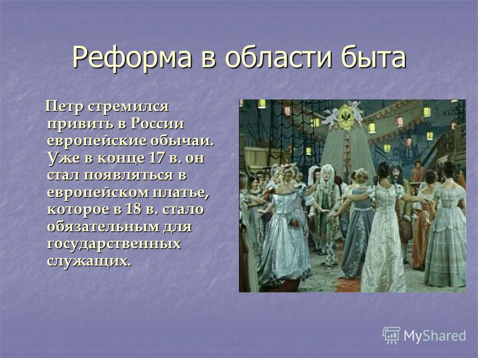 Реформа в области быта Петр стремился привить в России европейские обычаи. Уже в конце 17 в. он стал появляться в европейском платье, которое в 18 в. стало обязательным для государственных служащих. Петр стремился привить в России европейские обычаи.