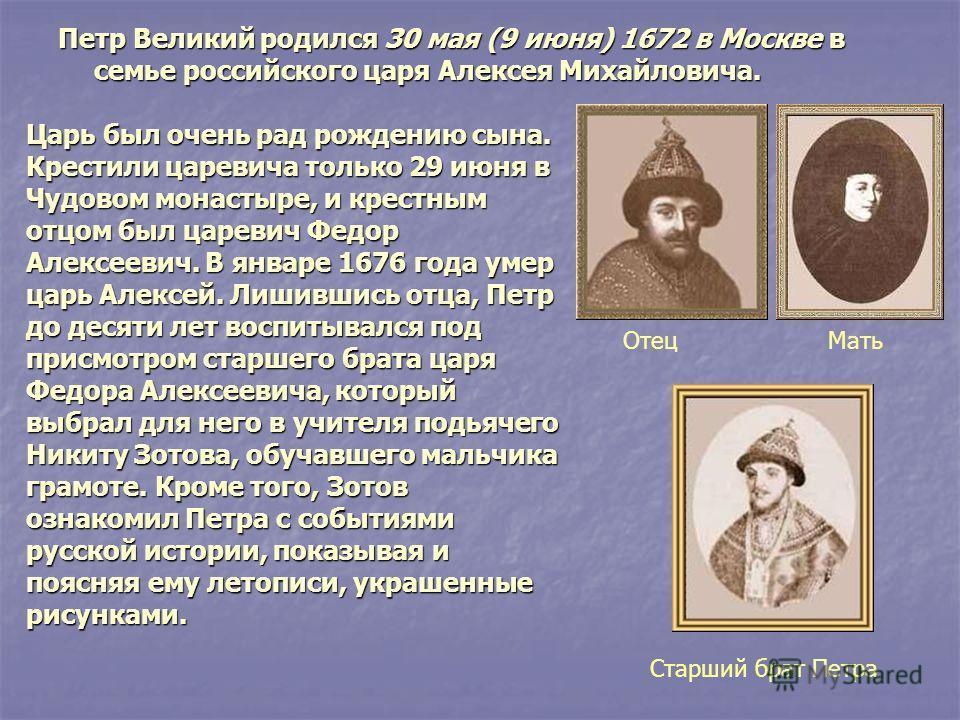 Петр Великий родился 30 мая (9 июня) 1672 в Москве в семье российского царя Алексея Михайловича. Царь был очень рад рождению сына. Крестили царевича только 29 июня в Чудовом монастыре, и крестным отцом был царевич Федор Алексеевич. В январе 1676 года