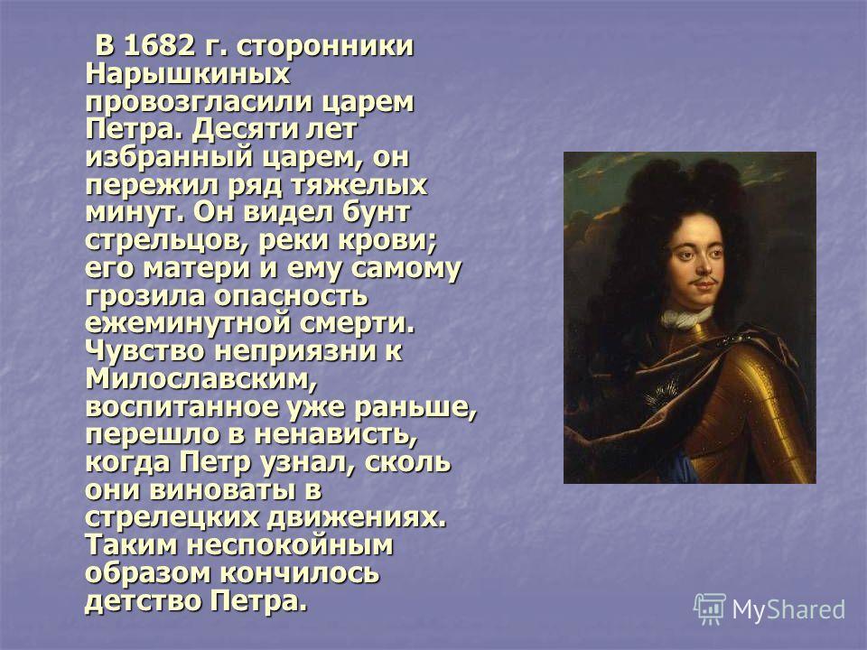 В 1682 г. сторонники Нарышкиных провозгласили царем Петра. Десяти лет избранный царем, он пережил ряд тяжелых минут. Он видел бунт стрельцов, реки крови; его матери и ему самому грозила опасность ежеминутной смерти. Чувство неприязни к Милославским,