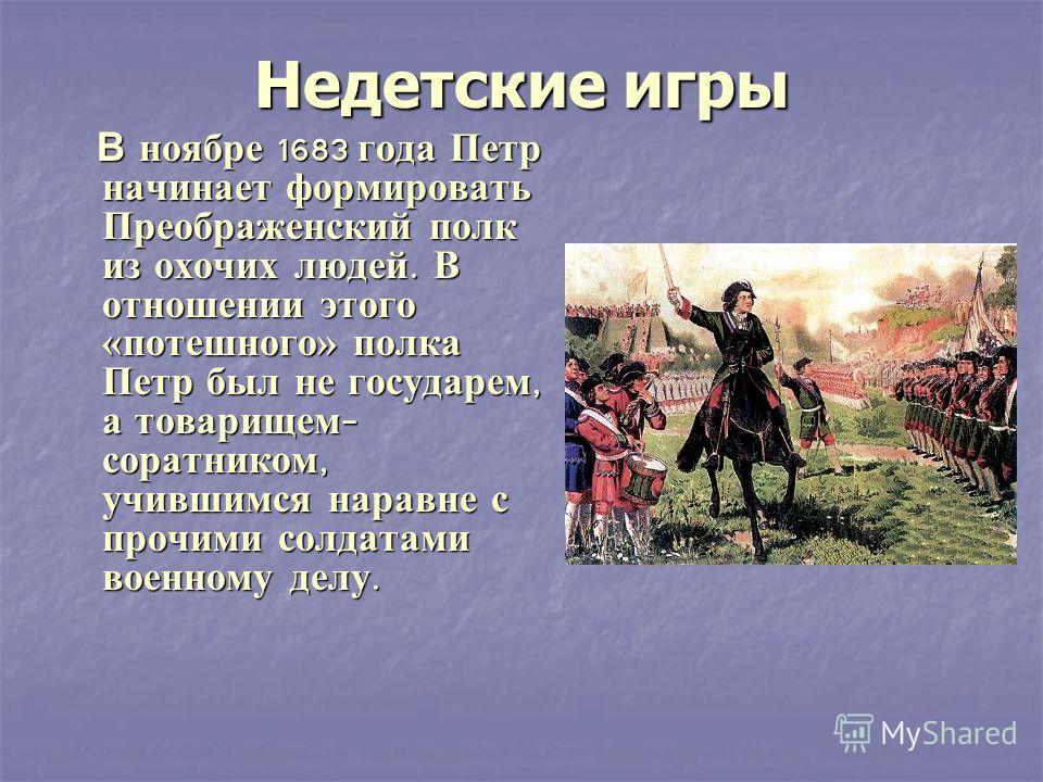 Недетские игры В ноябре 1683 года Петр начинает формировать Преображенский полк из охочих людей. В отношении этого «потешного» полка Петр был не государем, а товарищем - соратником, учившимся наравне с прочими солдатами военному делу. В ноябре 1683 г