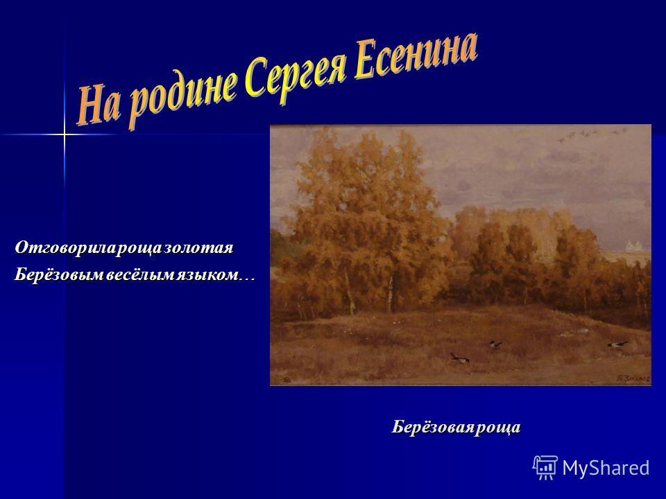 Берёзовая роща Отговорила роща золотая Берёзовым весёлым языком …