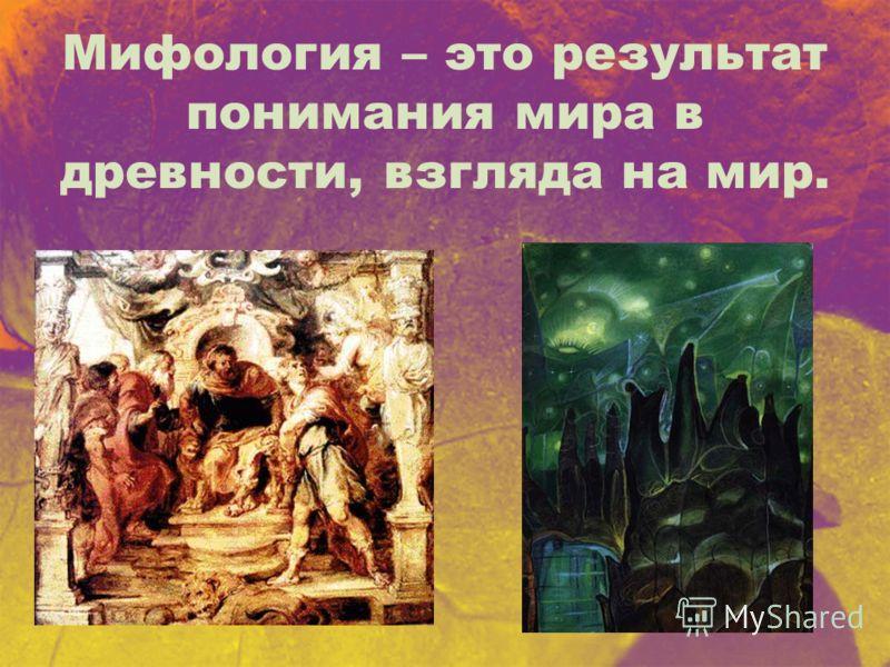 Мифология – это результат понимания мира в древности, взгляда на мир.