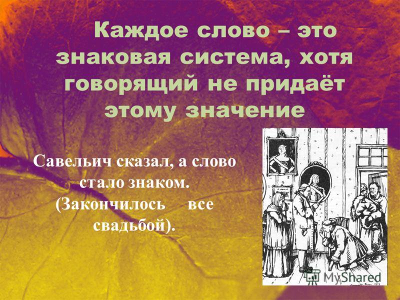 Каждое слово – это знаковая система, хотя говорящий не придаёт этому значение Савельич сказал, а слово стало знаком. (Закончилось все свадьбой).