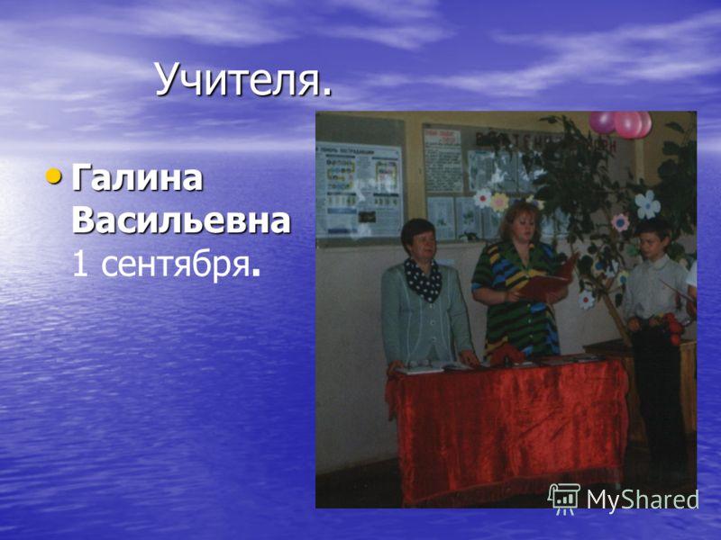 Учителя. Учителя. Галина Васильевна Галина Васильевна 1 сентября.