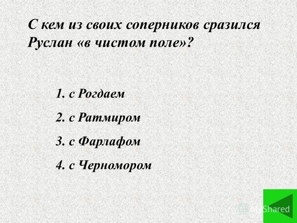 С кем из своих соперников сразился Руслан «в чистом поле»? 1. с Рогдаем 2. с Ратмиром 3. с Фарлафом 4. с Черномором