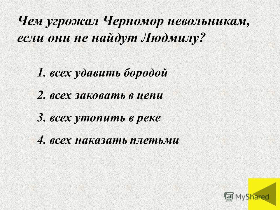 Чем угрожал Черномор невольникам, если они не найдут Людмилу? 1. всех удавить бородой 2. всех заковать в цепи 3. всех утопить в реке 4. всех наказать плетьми