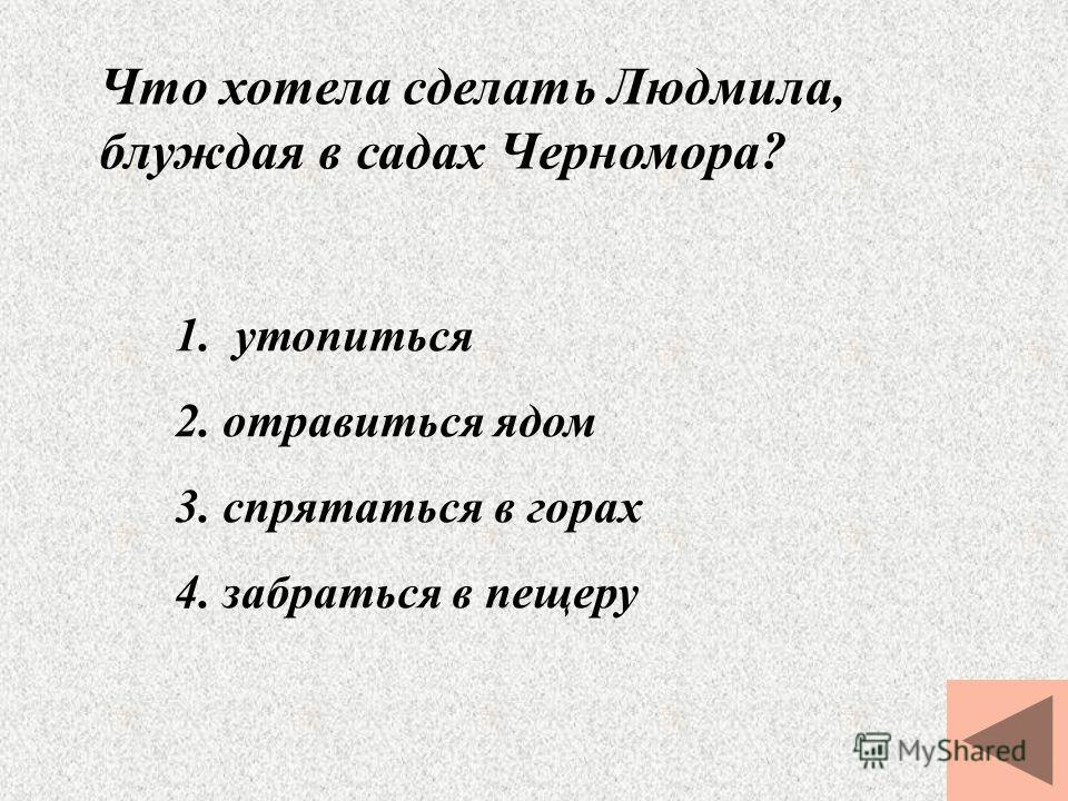 Что хотела сделать Людмила, блуждая в садах Черномора? 1. утопиться 2. отравиться ядом 3. спрятаться в горах 4. забраться в пещеру