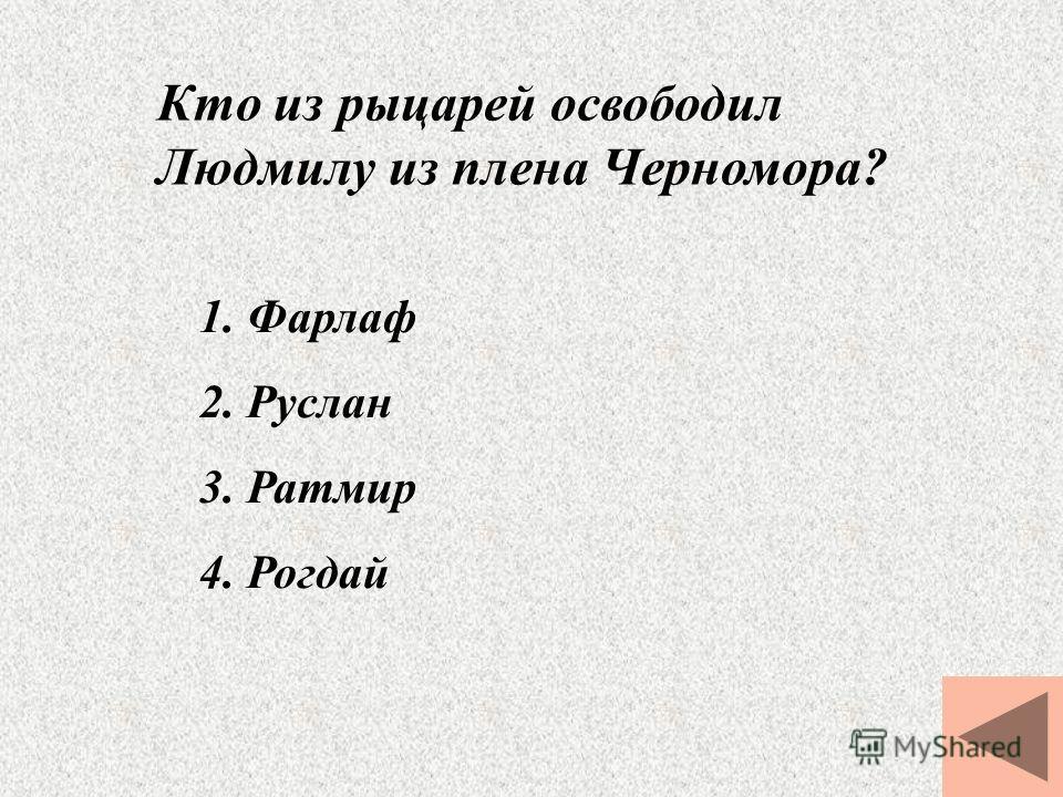 Кто из рыцарей освободил Людмилу из плена Черномора? 1. Фарлаф 2. Руслан 3. Ратмир 4. Рогдай